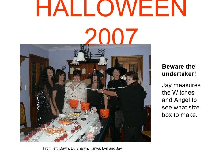 HALLOWEEN   2007 Beware the undertaker! Jay measures the Witches and Angel to see what size box to make. From left: Dawn, ...