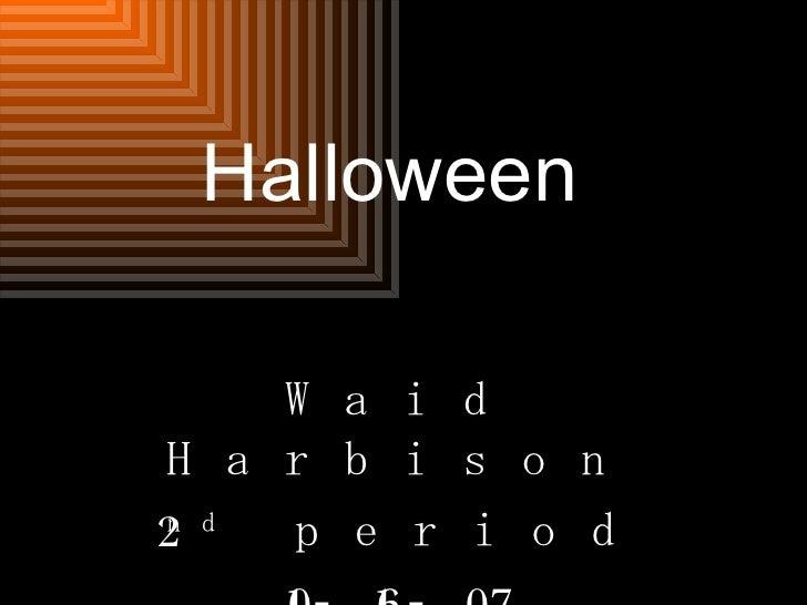 Halloween Waid Harbison 2 nd  period 10-16-07