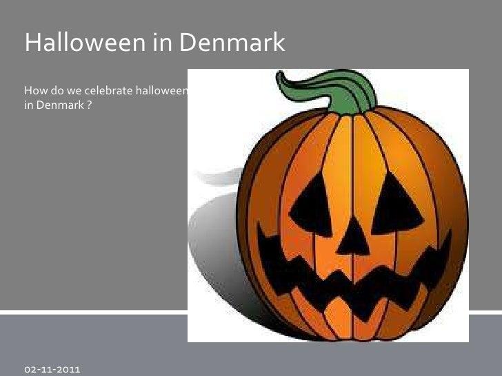 Halloween in DenmarkHow do we celebrate halloweenin Denmark ?02-11-2011