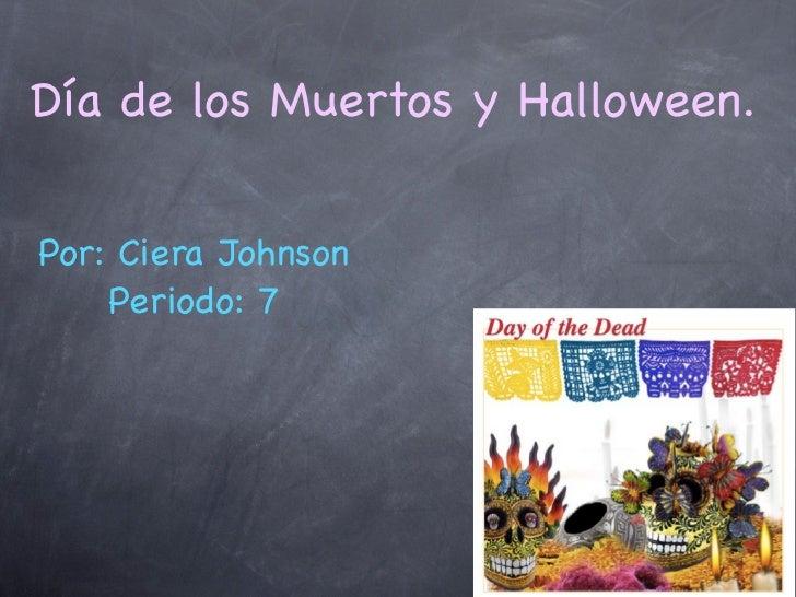 Día de los Muertos y Halloween.Por: Ciera Johnson    Periodo: 7