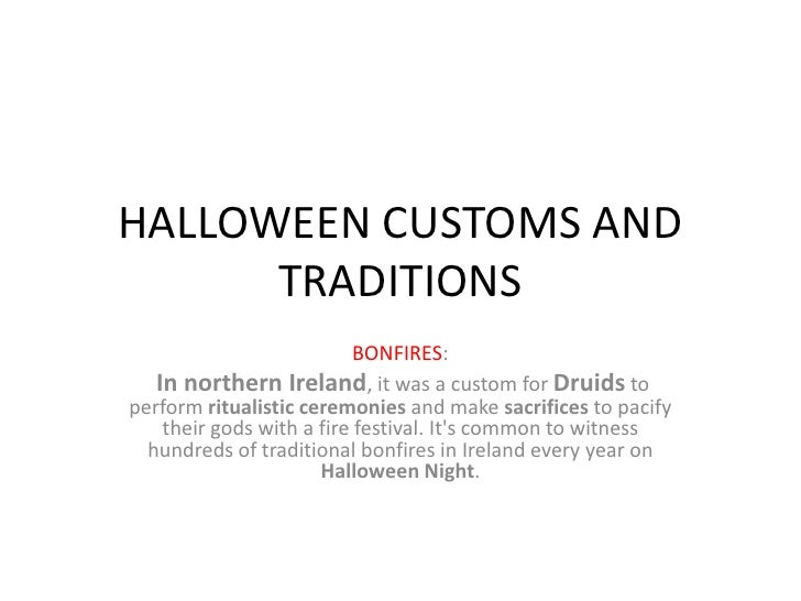 HALLOWEEN CUSTOMS AND      TRADITIONS                           BONFIRES:   In northern Ireland, it was a custom for Druid...