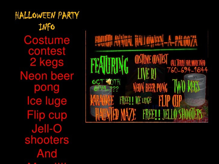 HALLOWEEN PARTY INFO<br />Costume contest2 kegs<br />Neon beer pong<br />Ice luge<br />Flip cup <br />Jell-O shooters<br /...