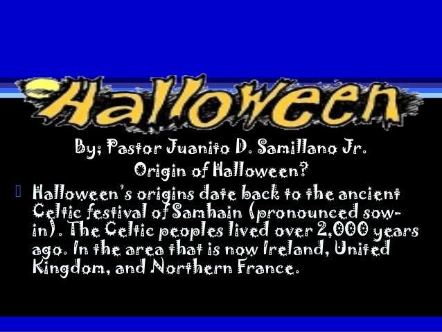 By; Pastor Juanito D. Samillano Jr.               Origin of Halloween? Halloween's origins date back to the ancient  Celt...