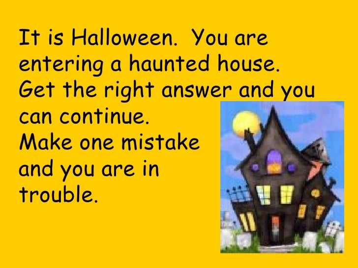It is Halloween.  You are entering a haunted house. Get the right answer and you can continue. Make one mistake and you ar...