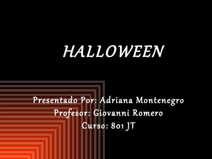 HALLOWEEN Presentado Por: Adriana Montenegro  Profesor: Giovanni Romero  Curso: 801 JT
