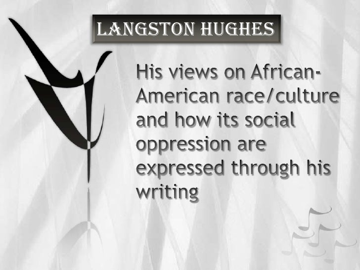 Langston Hughes<br />His views on African-American race/culture and how its social oppression are expressed through his wr...