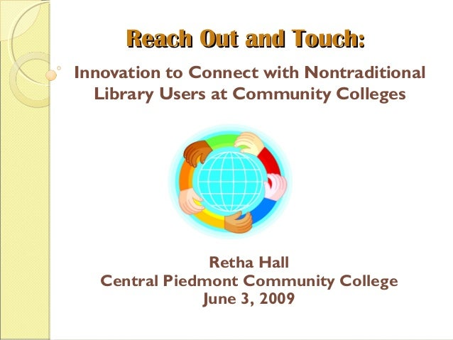 Reach Out and Touch:Reach Out and Touch: Innovation to Connect with Nontraditional Library Users at Community Colleges Ret...