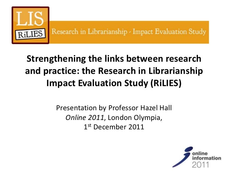 Strengthening the links between researchand practice: the Research in Librarianship     Impact Evaluation Study (RiLIES)  ...
