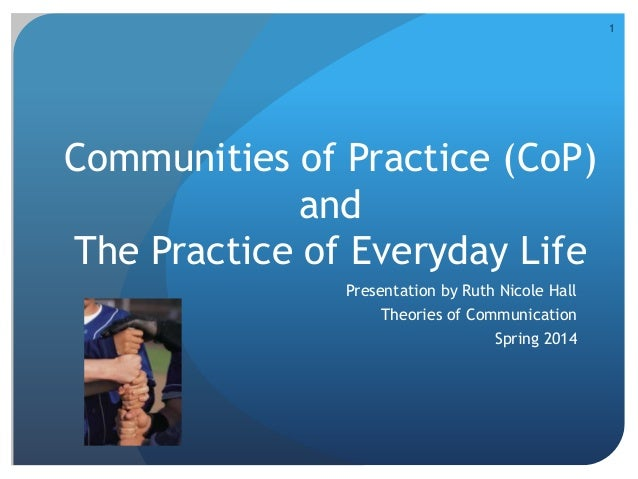 Communities of Practice (CoP) and The Practice of Everyday Life Presentation by Ruth Nicole Hall Theories of Communication...