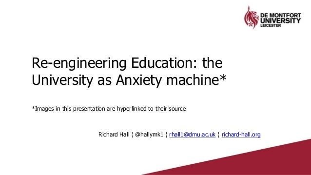 Re-engineering Education: the University as Anxiety machine* *Images in this presentation are hyperlinked to their source ...