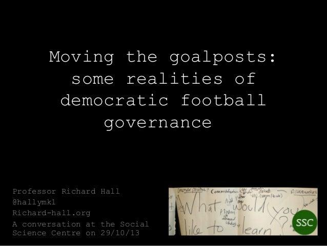 Moving the goalposts: some realities of democratic football governance  Professor Richard Hall @hallymk1 Richard-hall.org ...