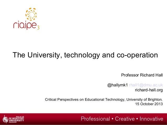 The University, technology and co-operation Professor Richard Hall @hallymk1 rhall1@dmu.ac.uk richard-hall.org Critical Pe...
