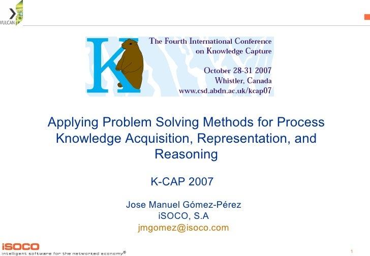 Applying Problem Solving Methods for Process Knowledge Acquisition, Representation, and Reasoning Jose Manuel Gómez-Pérez ...