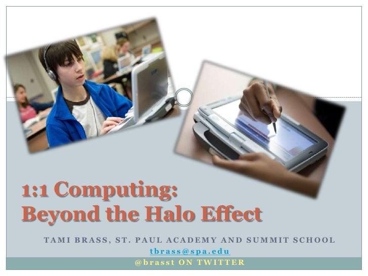 1:1 Computing: Beyond the Halo Effect   TAMI BRASS, ST. PAUL ACADEMY AND SUMMIT SCHOOL                     tbrass@spa.edu ...