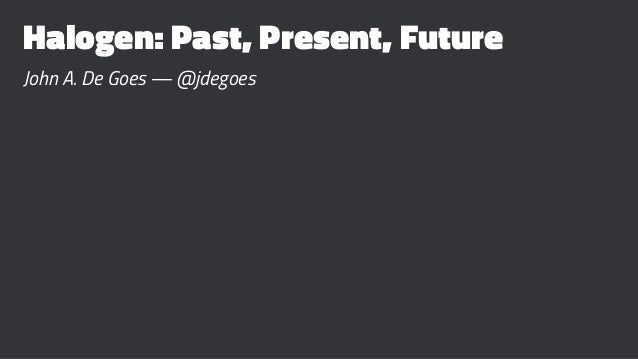 Halogen: Past, Present, Future John A. De Goes — @jdegoes