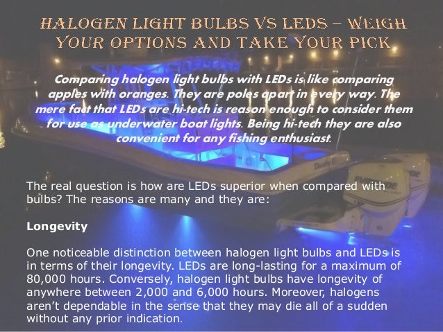Comparing halogen light bulbs with LEDs is like comparing apples with oranges. They are poles apart in every way. The mere...