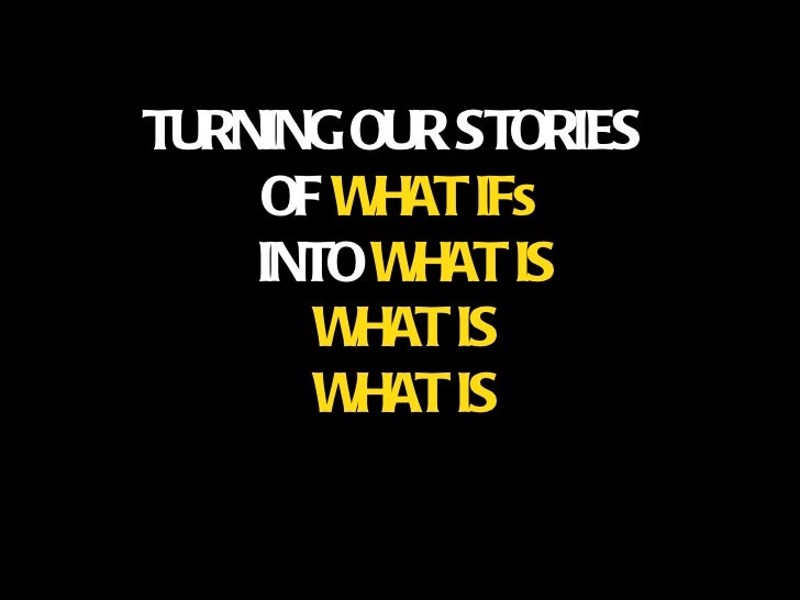 TURNING OUR STORIES  OF  WHAT IFs   INTO  WHAT IS WHAT IS WHAT IS