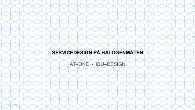 SERVICEDESIGN PÅ HALOGENMÅTEN                AT–ONE • IBU–DESIGN15.11.12