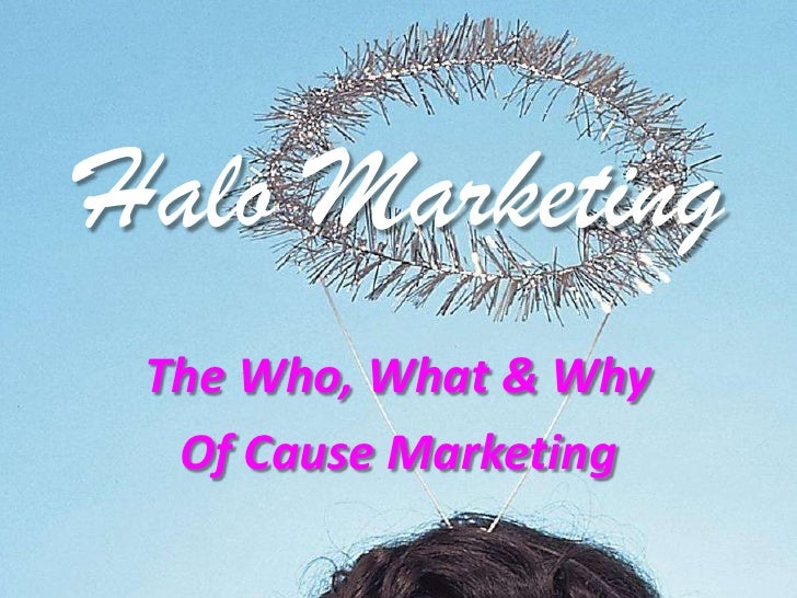 Halo Marketing<br />The Who, What & Why<br />Of Cause Marketing<br />