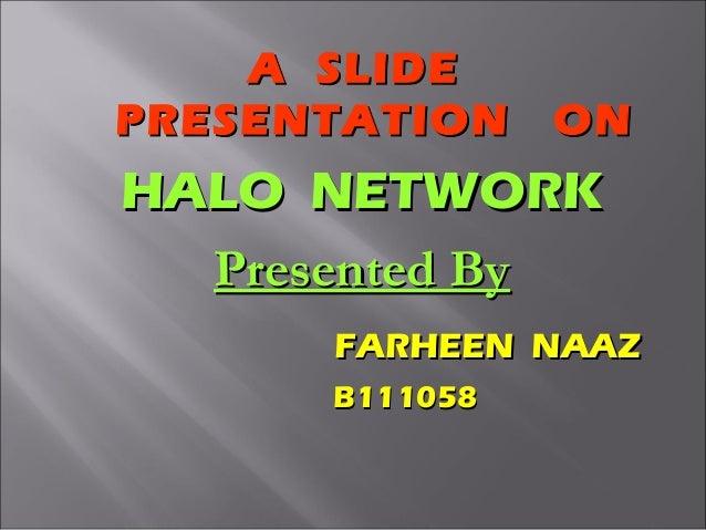 A SLIDE PRESENTATION  ON  HALO NETWORK Presented By FARHEEN NAAZ B111058