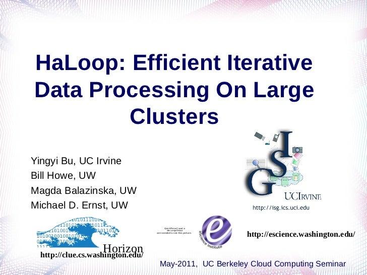 HaLoop: Efficient IterativeData Processing On Large        ClustersYingyi Bu, UC IrvineBill Howe, UWMagda Balazinska, UWMi...