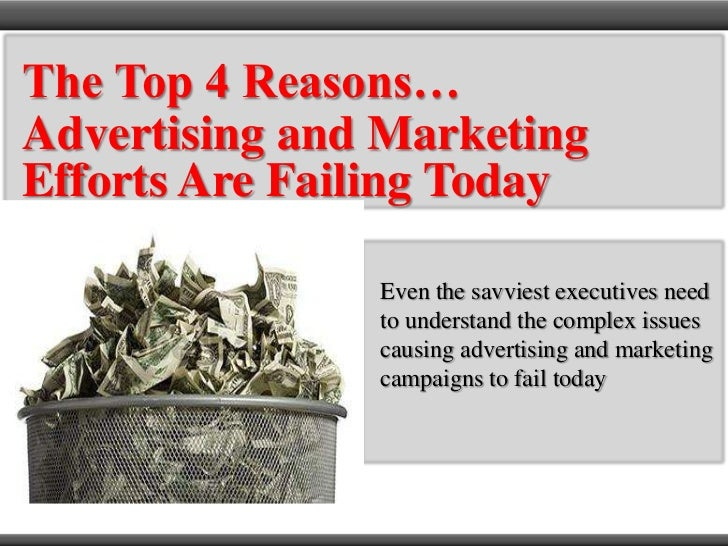 The Top 4 Reasons…<br />Advertising and Marketing Efforts Are Failing Today<br />Even the savviest executives need to unde...