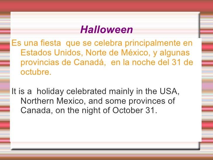 HalloweenEs una fiesta que se celebra principalmente en  Estados Unidos, Norte de México, y algunas  provincias de Canadá,...