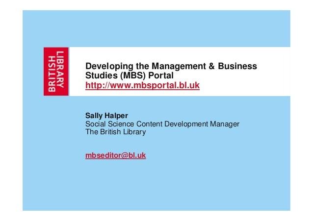 Developing the Management & BusinessStudies (MBS) Portalhttp://www.mbsportal.bl.ukSally HalperSocial Science Content Devel...
