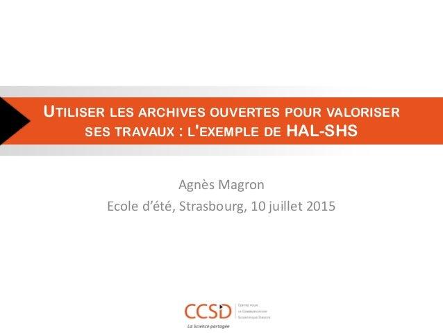 UTILISER LES ARCHIVES OUVERTES POUR VALORISER SES TRAVAUX : L'EXEMPLE DE HAL-SHS Agnès Magron Ecole d'été, Strasbourg, 10 ...