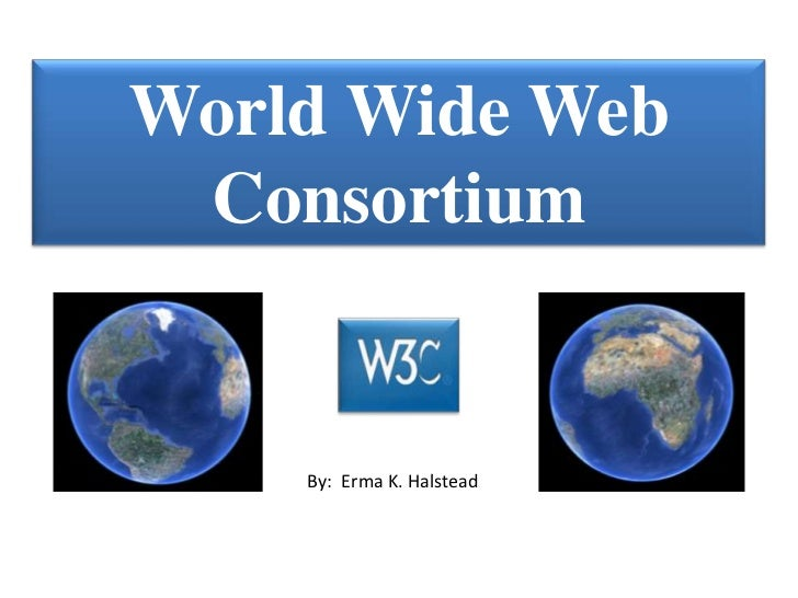 World Wide Web Consortium    By: Erma K. Halstead