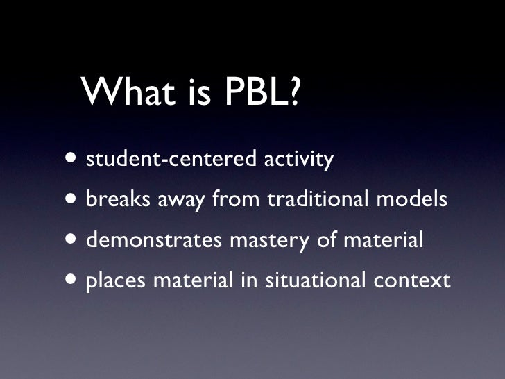What is PBL? • student-centered activity • breaks away from traditional models • demonstrates mastery of material • places...