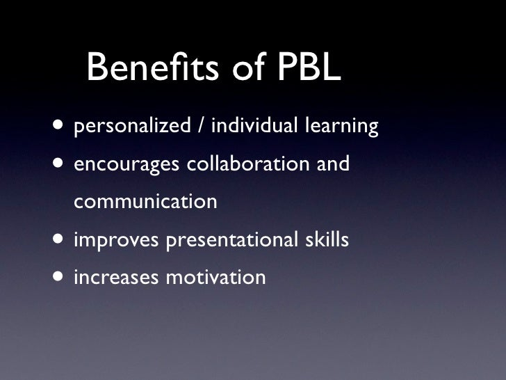 Benefits of PBL • personalized / individual learning • encourages collaboration and   communication • improves presentation...