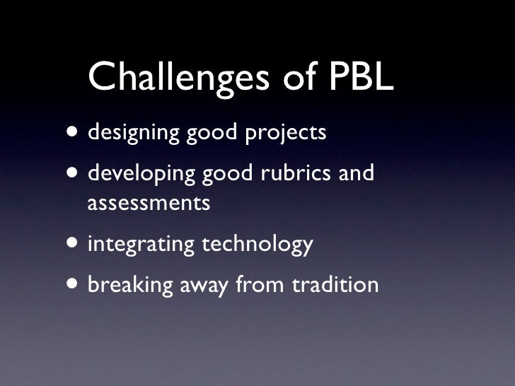 Challenges of PBL • designing good projects • developing good rubrics and   assessments • integrating technology • breakin...