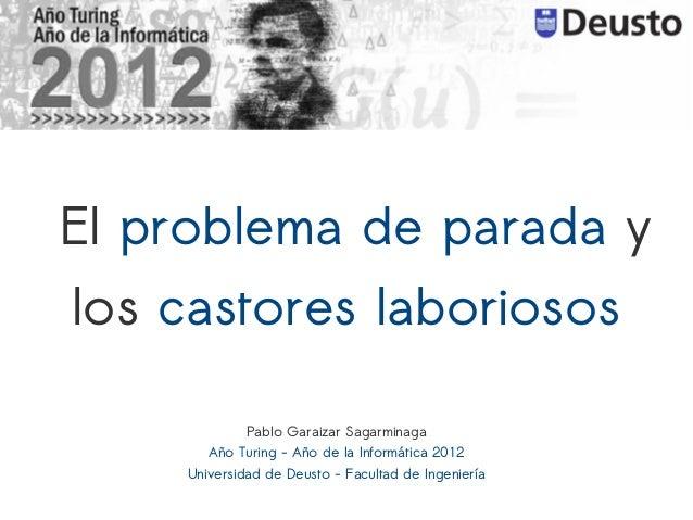El problema de parada ylos castores laboriosos             Pablo Garaizar Sagarminaga       Año Turing - Año de la Informá...