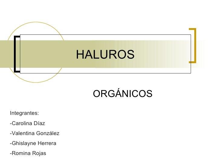 HALUROS ORGÁNICOS Integrantes: -Carolina Díaz -Valentina González -Ghislayne Herrera -Romina Rojas