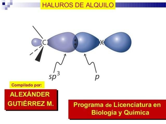 HALUROS DE ALQUILO Compilado por: ALEXÁNDER GUTIÉRREZ M. ALEXÁNDER GUTIÉRREZ M. Programa de Licenciatura en Biología y Quí...
