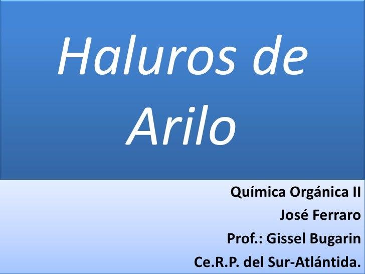 Haluros de  Arilo          Química Orgánica II                   José Ferraro          Prof.: Gissel Bugarin     Ce.R.P. d...