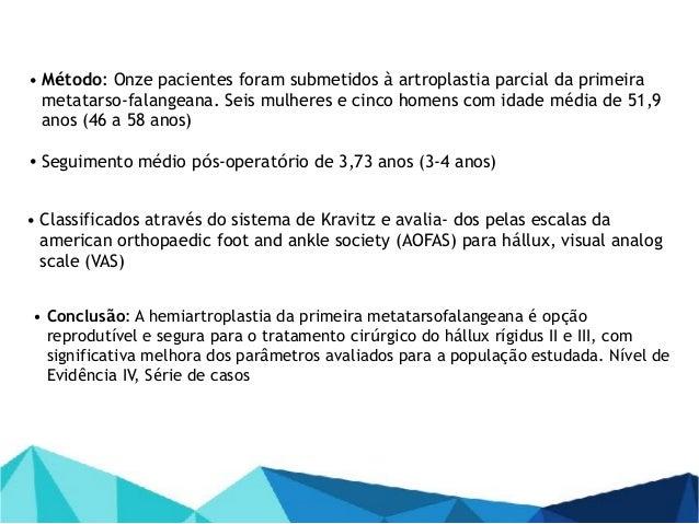 • Conclusão: A hemiartroplastia da primeira metatarsofalangeana é opção reprodutível e segura para o tratamento cirúrgico ...