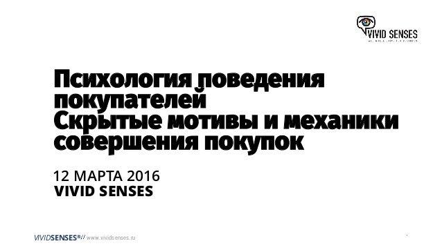 VIVIDSENSES® www.vividsenses.ru 12 МАРТА 2016 Психология поведения покупателей Скрытые мотивы и механики совершения покупо...