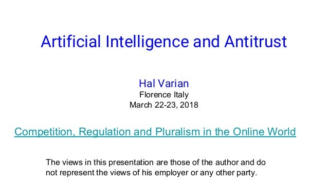 Artificial Intelligence and Antitrust Hal Varian Florence Italy March 22-23, 2018 Competition, Regulation and Pluralism in...