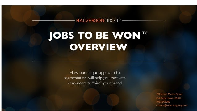 """JOBS TO BE WON™ OVERVIEW How our unique approach to segmentation will help you motivate consumers to """"hire""""your brand 193 ..."""