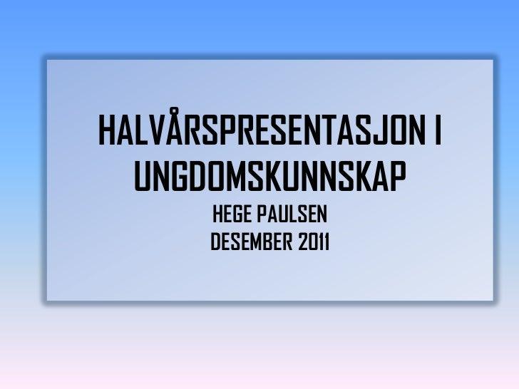 HALVÅRSPRESENTASJON I  UNGDOMSKUNNSKAP      HEGE PAULSEN      DESEMBER 2011