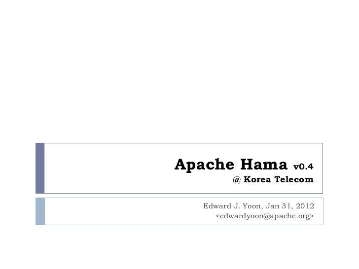 Apache Hama          v0.4         @ Korea Telecom  Edward J. Yoon, Jan 31, 2012    <edwardyoon@apache.org>