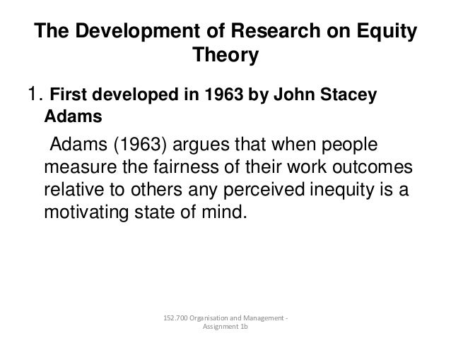 The Development of Research on EquityTheory1. First developed in 1963 by John StaceyAdamsAdams (1963) argues that when peo...