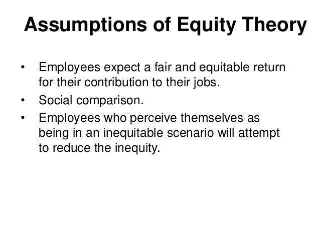 Assumptions of Equity Theory• Employees expect a fair and equitable returnfor their contribution to their jobs.• Social co...