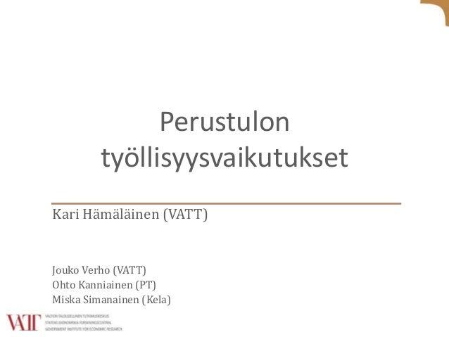Perustulon työllisyysvaikutukset Kari Hämäläinen (VATT) Jouko Verho (VATT) Ohto Kanniainen (PT) Miska Simanainen (Kela)