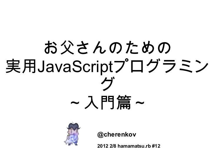 お父さんのための 実用 JavaScript プログラミング ~入門篇~ @cherenkov 2012 2/8 hamamatsu.rb #12
