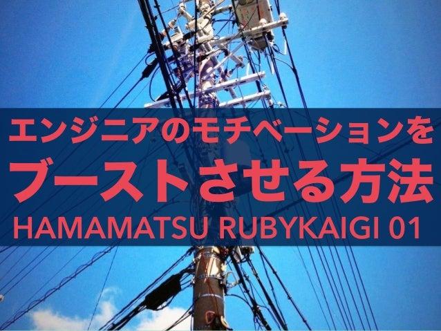 エンジニアのモチベーションを HAMAMATSU RUBYKAIGI 01 ブーストさせる方法
