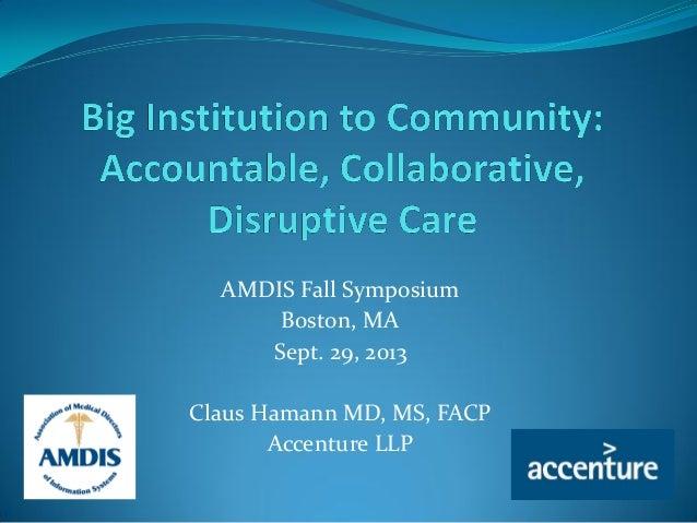 AMDIS Fall Symposium Boston, MA Sept. 29, 2013 Claus Hamann MD, MS, FACP Accenture LLP