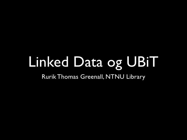 Linked Data og UBiT  Rurik Thomas Greenall, NTNU Library